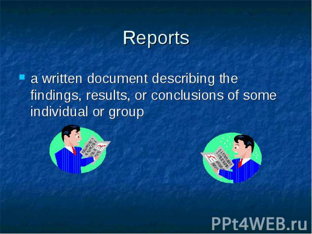Reports a written document describing the findings, results, or conclusions of some individual or group