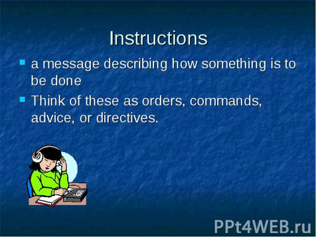 Instructions a message describing how something is to be done Think of these as orders, commands, advice, or directives.