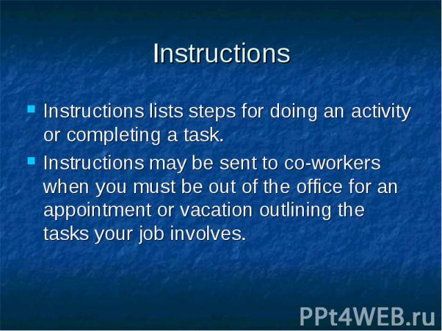 Instructions Instructions lists steps for doing an activity or completing a task. Instructions may be sent to co-workers when you must be out of the office for an appointment or vacation outlining the tasks your job involves.