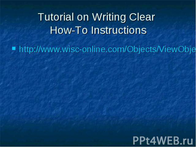 Tutorial on Writing Clear How-To Instructions http://www.wisc-online.com/Objects/ViewObject.aspx?ID=TRG700