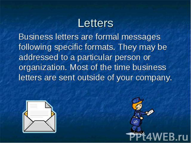 Letters Business letters are formal messages following specific formats. They may be addressed to a particular person or organization. Most of the time business letters are sent outside of your company.
