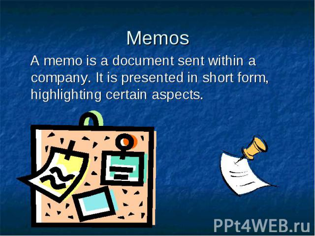 Memos A memo is a document sent within a company. It is presented in short form, highlighting certain aspects.