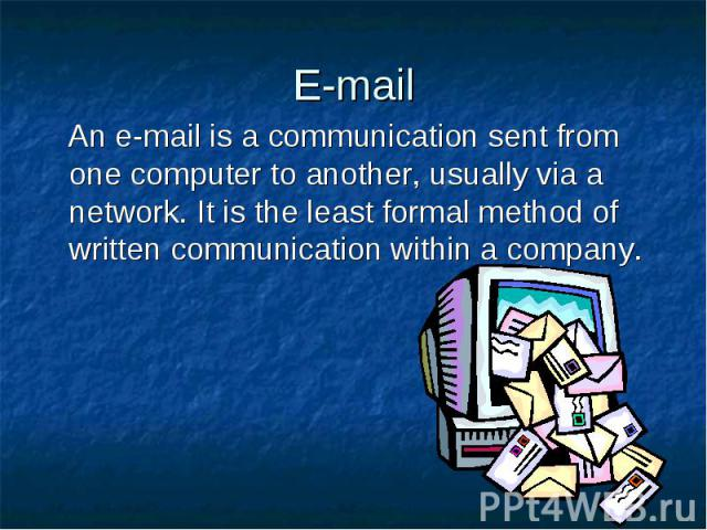 E-mail An e-mail is a communication sent from one computer to another, usually via a network. It is the least formal method of written communication within a company.