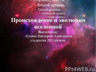 Происхождение и эволюция вселенной Выполнила: Лукина Виктория Алексеевна студент