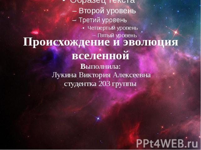 Происхождение и эволюция вселенной Выполнила: Лукина Виктория Алексеевна студентка 203 группы