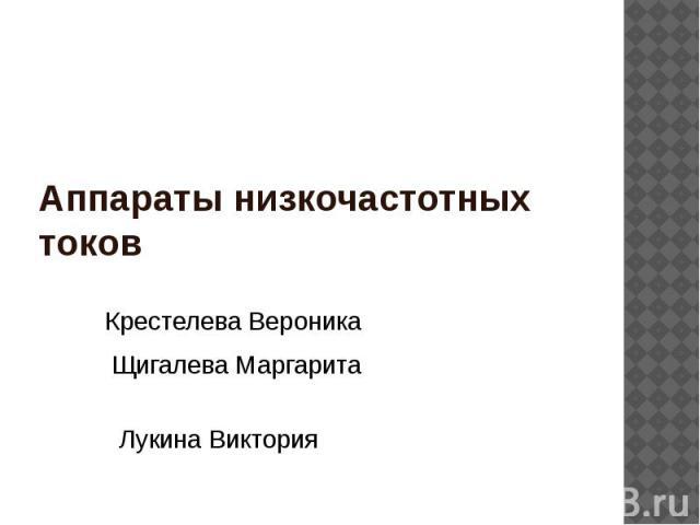 Аппараты низкочастотных токов Крестелева Вероника Щигалева Маргарита Лукина Виктория