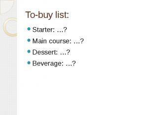 To-buy list: Starter: …? Main course: …? Dessert: …? Beverage: …?