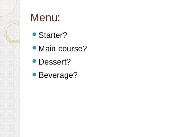 Menu: Starter? Main course? Dessert? Beverage?