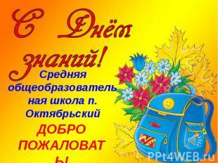 Средняя общеобразовательная школа п. Октябрьский ДОБРО ПОЖАЛОВАТЬ!