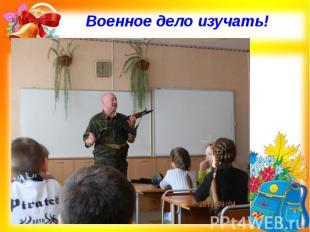 Военное дело изучать!