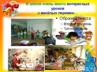 В школе очень много интересных уроков и весёлых перемен…