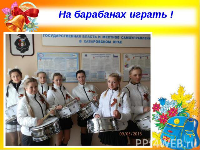 На барабанах играть !
