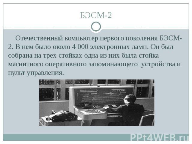 БЭСМ-2 Отечественный компьютер первого поколения БЭСМ-2. В нем было около 4 000 электронных ламп. Он был собрана на трех стойках одна из них была стойка магнитного оперативного запоминающего устройства и пульт управления.