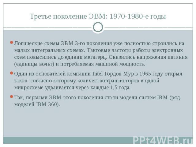 Третье поколение ЭВМ: 1970-1980-е годы Логические схемы ЭВМ 3-го поколения уже полностью строились на малых интегральных схемах. Тактовые частоты работы электронных схем повысились до единиц мегагерц. Снизились напряжения питания (единицы вольт) и п…