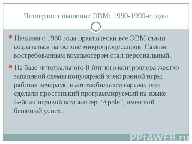 Четвертое поколение ЭВМ: 1980-1990-е годы Начиная с 1980 года практически все ЭВМ стали создаваться на основе микропроцессоров. Самым востребованным компьютером стал персональный. На базе интегрального 8-битного контроллера жестко запаянной схемы по…