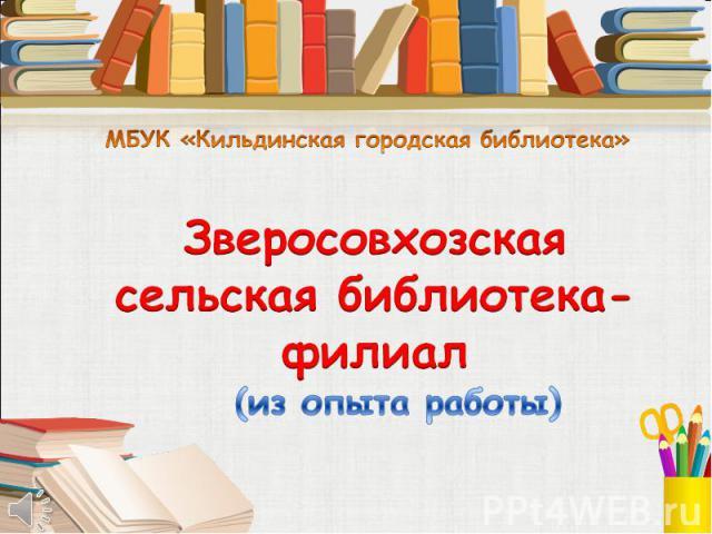 МБУК «Кильдинская городская библиотека» Зверосовхозская сельская библиотека-филиал (из опыта работы)