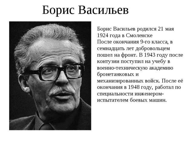 Борис Васильев Борис Васильев родился 21 мая 1924 года в СмоленскеПосле окончания 9-го класса, в семнадцать лет добровольцем пошел на фронт. В 1943 году после контузии поступил на учебу в военно-техническую академию бронетанковых и механизированных …