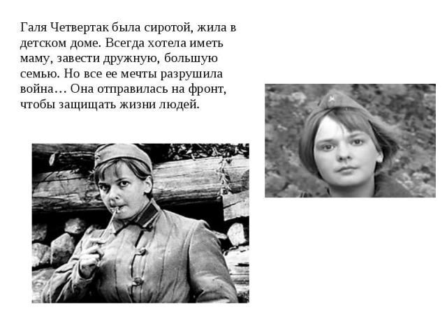 Галя Четвертак была сиротой, жила в детском доме. Всегда хотела иметь маму, завести дружную, большую семью. Но все ее мечты разрушила война… Она отправилась на фронт, чтобы защищать жизни людей.