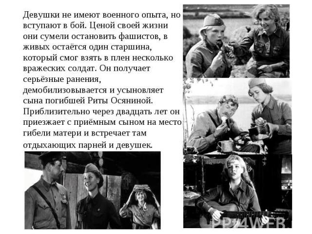 Девушки не имеют военного опыта, но вступают в бой. Ценой своей жизни они сумели остановить фашистов, в живых остаётся один старшина, который смог взять в плен несколько вражеских солдат. Он получает серьёзные ранения, демобилизовывается и усыновляе…