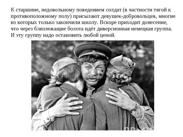 К старшине, недовольному поведением солдат (в частности тягой к противоположному полу) присылают девушек-добровольцев, многие из которых только закончили школу. Вскоре приходит донесение, что через близлежащие болота идёт диверсионная немецкая групп…