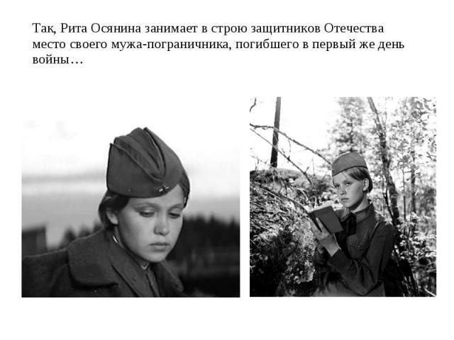Так, Рита Осянина занимает в строю защитников Отечества место своего мужа-пограничника, погибшего в первый же день войны…