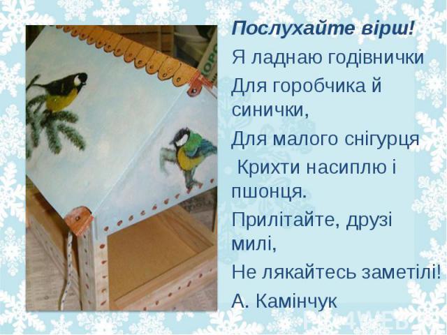 Послухайте вірш! Послухайте вірш! Я ладнаю годівнички Для горобчика й синички, Для малого снігурця Крихти насиплю і пшонця. Прилітайте, друзі милі, Не лякайтесь заметілі! А. Камінчук