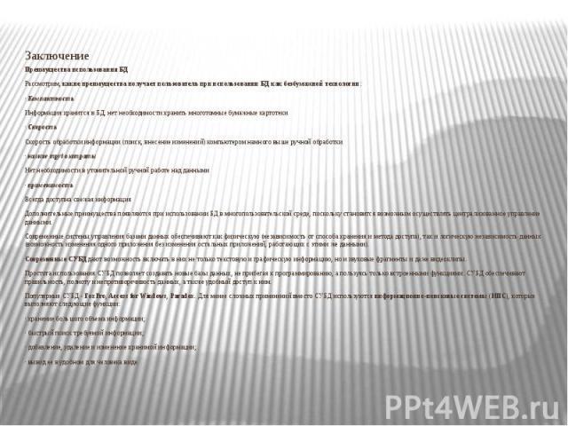 Заключение Преимущества использования БД Рассмотрим,какие преимущества получает пользователь при использовании БД как безбумажной технологии: ·Компактность Информация хранится в БД, нет необходимости хранить многотомные бумажные картотек…