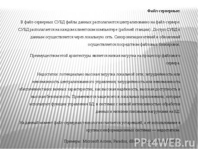 Файл-серверные: Файл-серверные: В файл-серверных СУБД файлы данных располагаются централизованно нафайл-сервере. СУБД располагается на каждом клиентском компьютере (рабочей станции). Доступ СУБД к данным осуществляется черезлокальную сет…