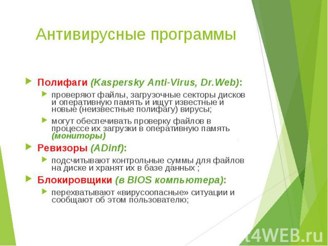 Полифаги (Kaspersky Anti-Virus, Dr.Web): Полифаги (Kaspersky Anti-Virus, Dr.Web): проверяют файлы, загрузочные секторы дисков и оперативную память и ищут известные и новые (неизвестные полифагу) вирусы; могут обеспечивать проверку файлов в процессе …