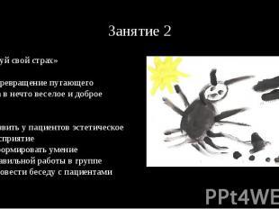 Занятие 2 «Нарисуй свой страх» Цель: превращение пугающего объекта в нечто весел
