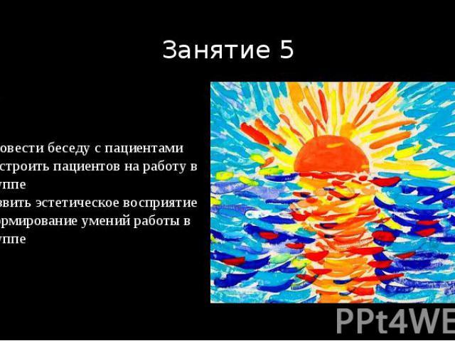 Занятие 5 «Рыба» Задачи Провести беседу с пациентами Настроить пациентов на работу в группе Развить эстетическое восприятие Формирование умений работы в группе