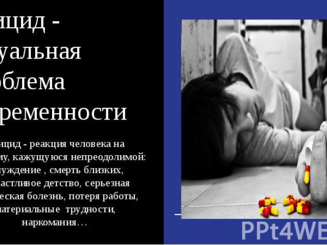 Суицид - актуальная проблема современности Суицид - реакция человека на проблему, кажущуюся непреодолимой: отчуждение , смерть близких, несчастливое детство, серьезная физическая болезнь, потеря работы, материальные трудности, наркомания…