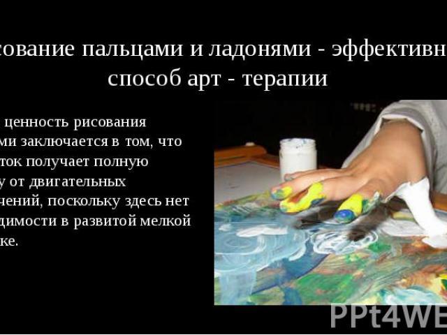 Рисование пальцами и ладонями - эффективный способ арт - терапии Особая ценность рисования пальцами заключается в том, что подросток получает полную свободу от двигательных ограничений, поскольку здесь нет необходимости в развитой мелкой моторике.