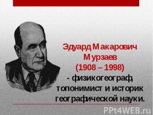 Эдуард Макарович Мурзаев (1908 – 1998) - физикогеограф, топонимист и историк гео