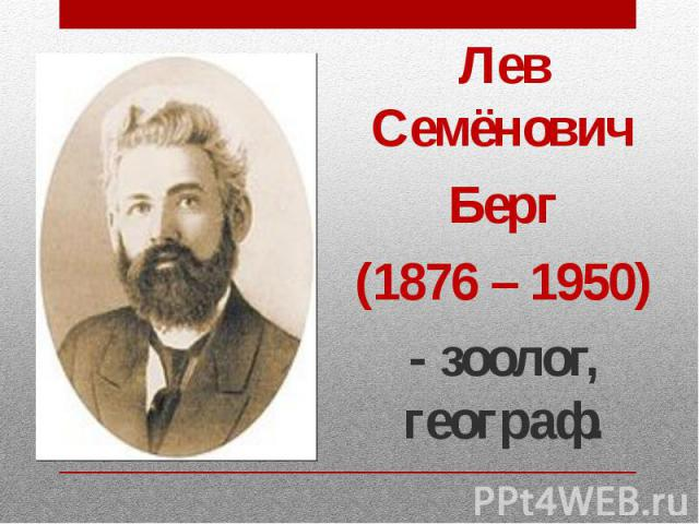 Лев Семёнович Лев Семёнович Берг (1876 – 1950) - зоолог, географ.