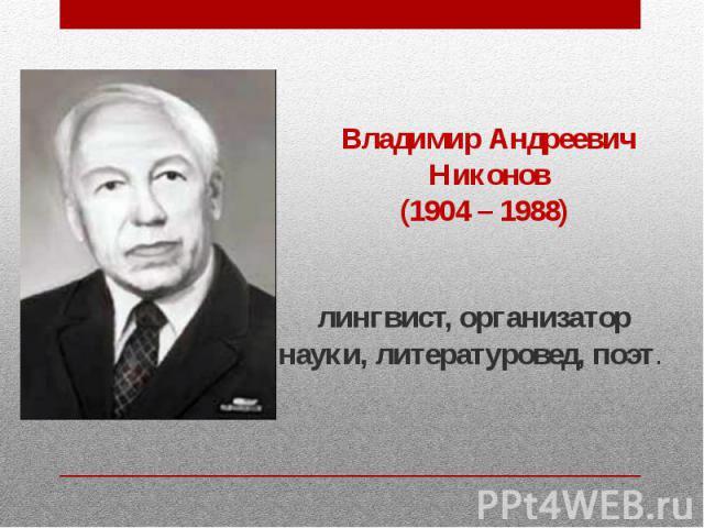 Владимир Андреевич Никонов (1904 – 1988) лингвист, организатор науки, литературовед, поэт.
