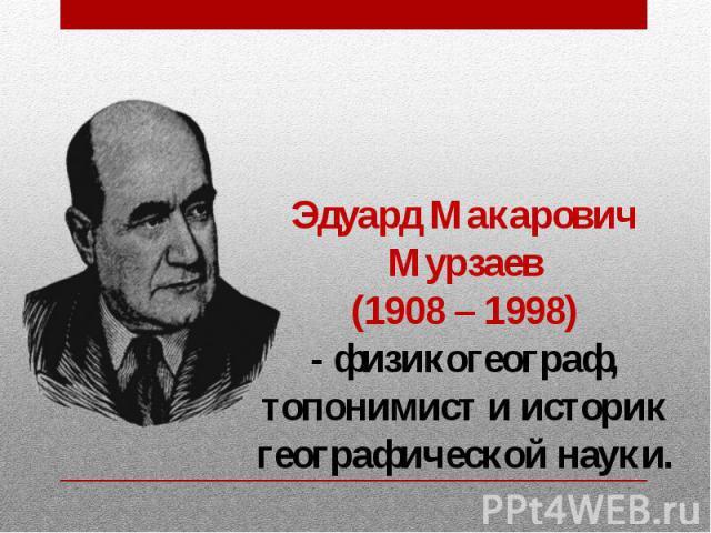 Эдуард Макарович Мурзаев (1908 – 1998) - физикогеограф, топонимист и историк географической науки.