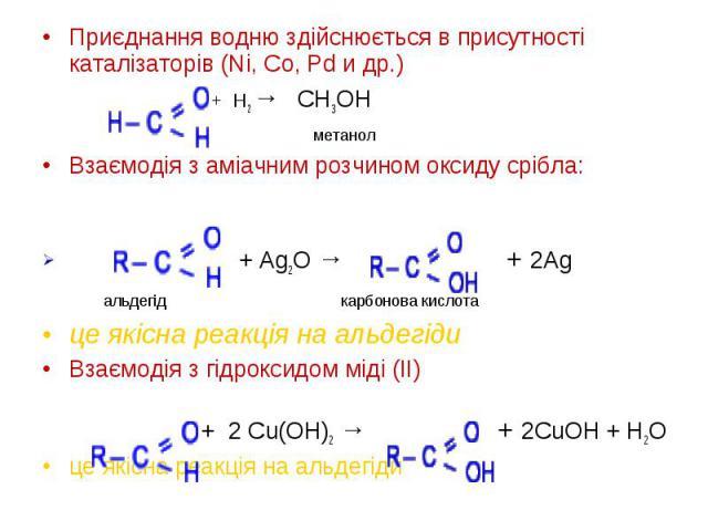 Приєднання водню здійснюється в присутності каталізаторів (Ni, Co, Pd и др.) Приєднання водню здійснюється в присутності каталізаторів (Ni, Co, Pd и др.) + H2 → CH3OH метанол Взаємодія з аміачним розчином оксиду срібла: + Ag2O → + 2Ag альдегід карбо…