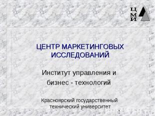 ЦЕНТР МАРКЕТИНГОВЫХ ИССЛЕДОВАНИЙ Институт управления и бизнес - технологий Красн