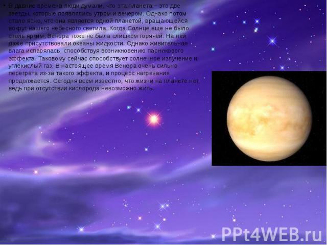 В давние времена люди думали, что эта планета – это две звезды, которые появлялись утром и вечером. Однако потом стало ясно, что она является одной планетой, вращающейся вокруг нашего небесного светила. Когда Солнце еще не было столь ярким, Венера т…