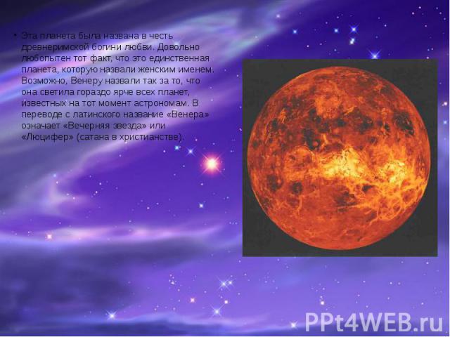 Эта планета была названа в честь древнеримской богини любви. Довольно любопытен тот факт, что это единственная планета, которую назвали женским именем. Возможно, Венеру назвали так за то, что она светила гораздо ярче всех планет, известных на тот мо…