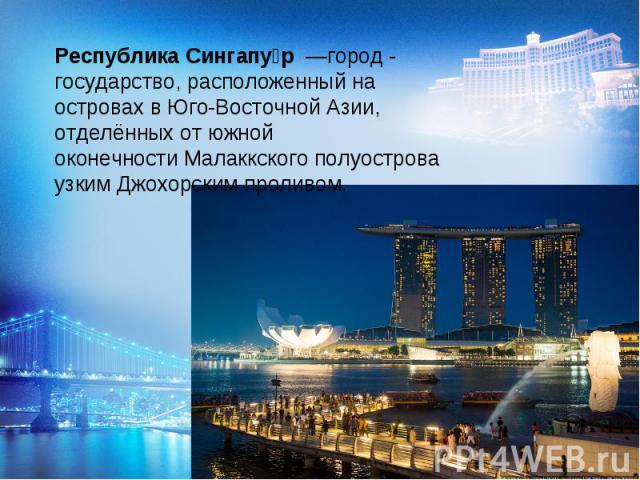 Республика Сингапур—город - государство, расположенный на островах вЮго-Восточной Азии, отделённых от южной оконечностиМалаккского полуострова узкимДжохорским проливом.
