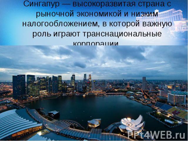 Сингапур— высокоразвитая страна с рыночной экономикой и низким налогообложением, в которой важную роль играют транснациональные корпорации.