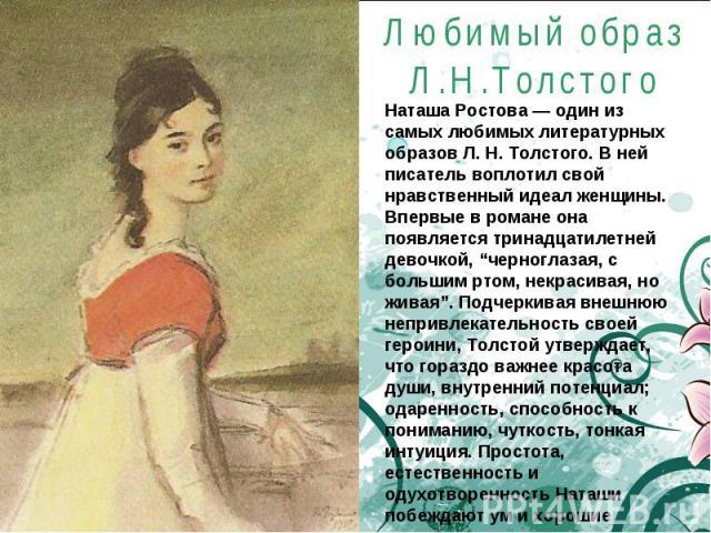 """Любимый образ Л.Н.Толстого Наташа Ростова — один из самых любимых литературных образов Л. Н. Толстого. В ней писатель воплотил свой нравственный идеал женщины.Впервые в романе она появляется тринадцатилетней девочкой, """"черноглазая, с большим ртом, н…"""
