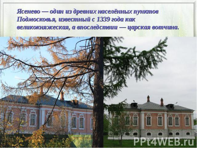 Ясенево— один из древних населённых пунктов Подмосковья, известный с1339 годакак великокняжеская, а впоследствии— царскаявотчина.