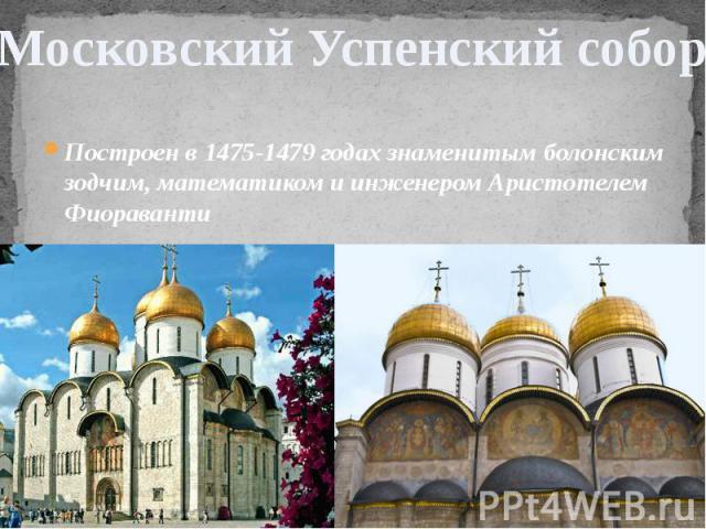 Московский Успенский собор Построен в 1475-1479 годах знаменитым болонским зодчим, математиком и инженером Аристотелем Фиораванти