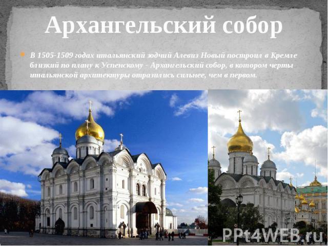 Архангельский собор В 1505-1509 годах итальянский зодчий Алевиз Новый построил в Кремле близкий по плану к Успенскому - Архангельский собор, в котором черты итальянской архитектуры отразились сильнее, чем в первом.