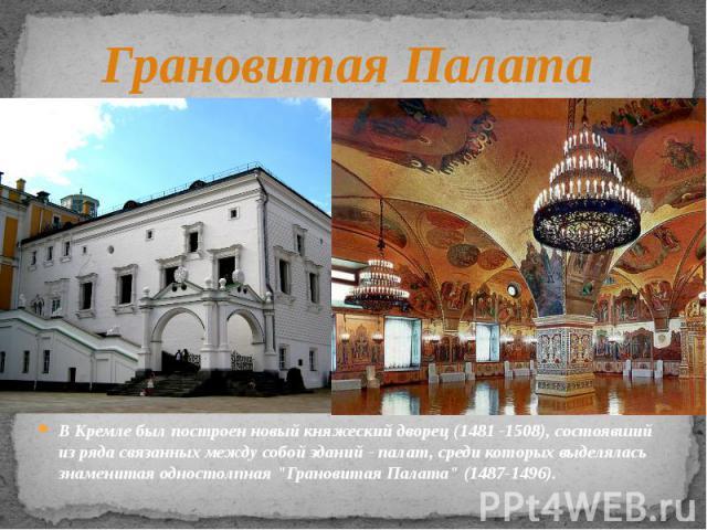 Грановитая Палата В Кремле был построен новый княжеский дворец (1481 -1508), состоявший из ряда связанных между собой зданий - палат, среди которых выделялась знаменитая одностолпная
