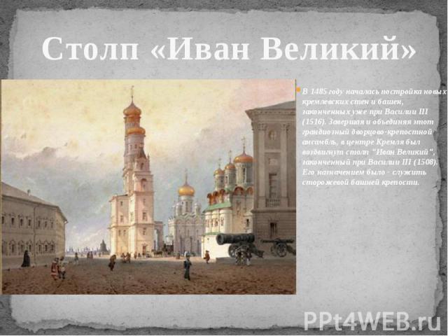Столп «Иван Великий» В 1485 году началась постройка новых кремлевских стен и башен, законченных уже при Василии III (1516). Завершая и объединяя этот грандиозный дворцово-крепостной ансамбль, в центре Кремля был воздвигнут столп