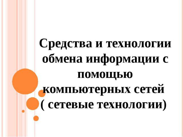 Средства и технологии обмена информации с помощью компьютерных сетей ( сетевые технологии)